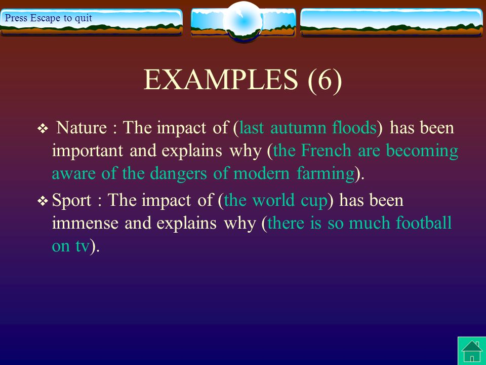 Press Escape to quit EXAMPLES (6) Nature : The impact of (last autumn floods) has been important and explains why (the French are becoming aware of the dangers of modern farming).
