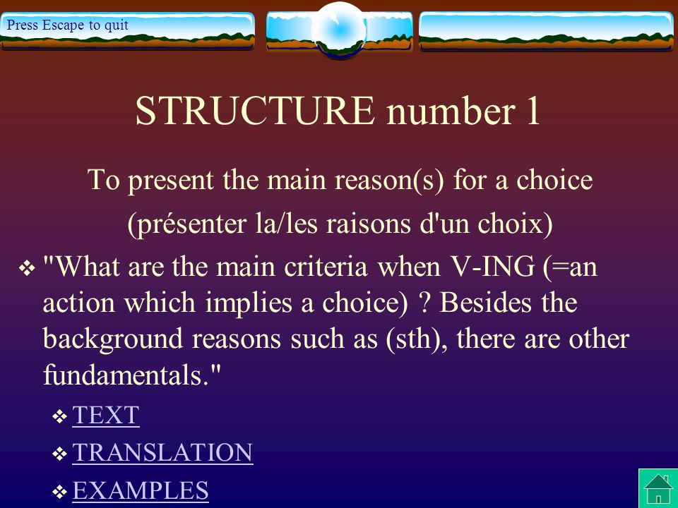 Press Escape to quit STRUCTURE number 1 To present the main reason(s) for a choice (présenter la/les raisons d un choix) What are the main criteria when V-ING (=an action which implies a choice) .