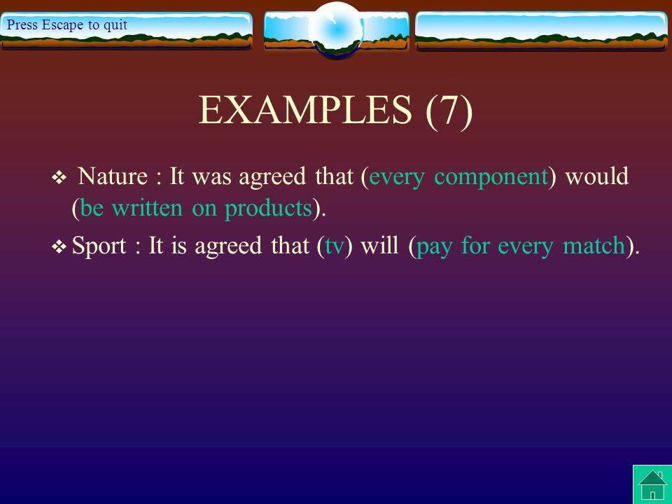 Press Escape to quit EXAMPLES (7) Nature : It was agreed that (every component) would (be written on products).
