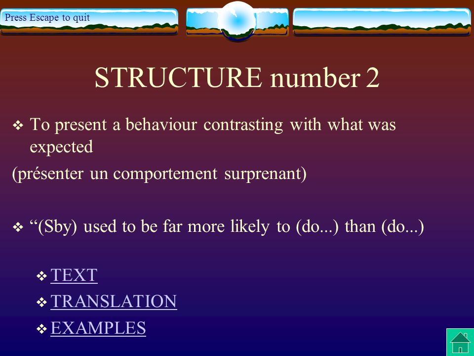 Press Escape to quit STRUCTURE number 2 To present a behaviour contrasting with what was expected (présenter un comportement surprenant) (Sby) used to be far more likely to (do...) than (do...) TEXT TRANSLATION EXAMPLES