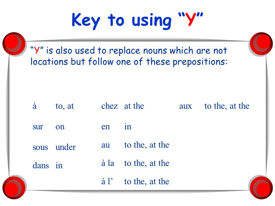 Key to using Y Y is also used to replace nouns which are not locations but follow one of these prepositions: àto, at suron sousunder dansin chezat the