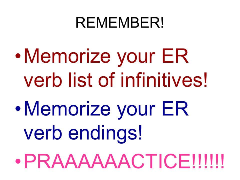 REMEMBER! Memorize your ER verb list of infinitives! Memorize your ER verb endings! PRAAAAAACTICE!!!!!!