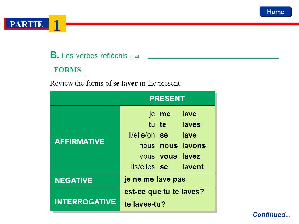 Home PARTIE 1 B. Les verbes réfléchis p. 44 FORMS Continued... melave PRESENT AFFIRMATIVE NEGATIVE INTERROGATIVE je telavestu selaveil/elle/on nouslav