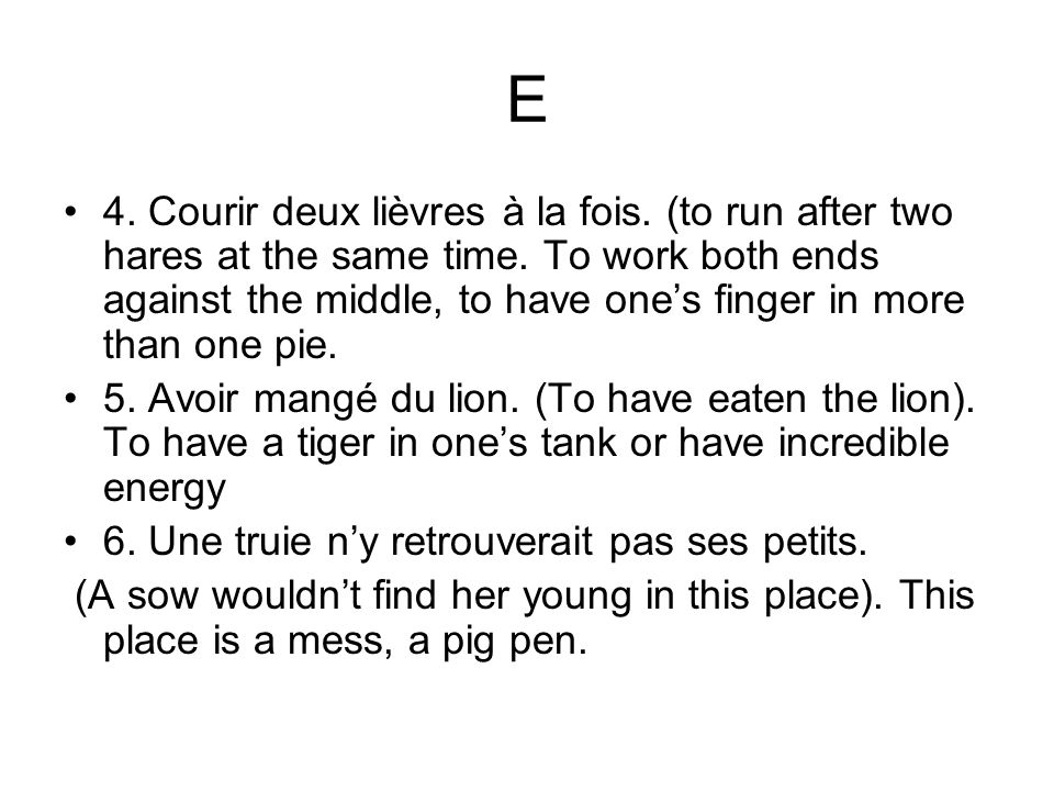 E 4. Courir deux lièvres à la fois. (to run after two hares at the same time. To work both ends against the middle, to have ones finger in more than o