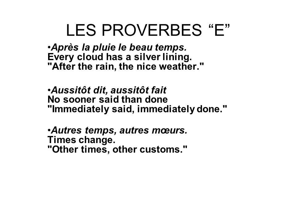 LES PROVERBES E Après la pluie le beau temps. Every cloud has a silver lining.