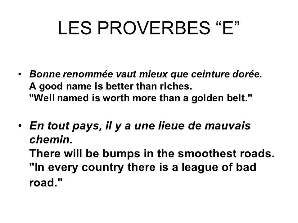 LES PROVERBES E Bonne renommée vaut mieux que ceinture dorée. A good name is better than riches.