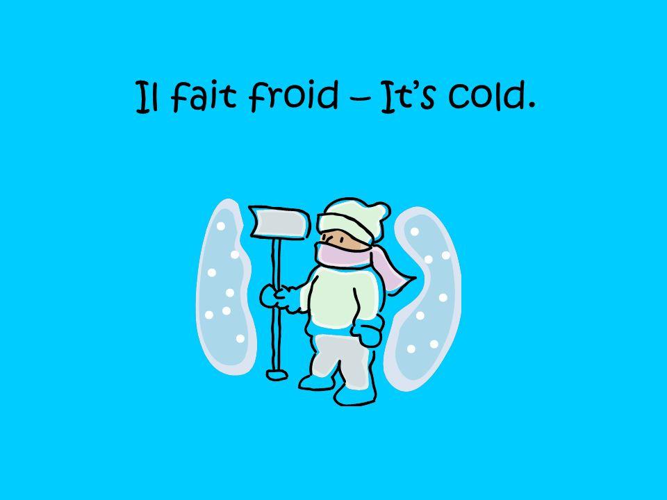 Il fait frais – Its chilly, brisk.