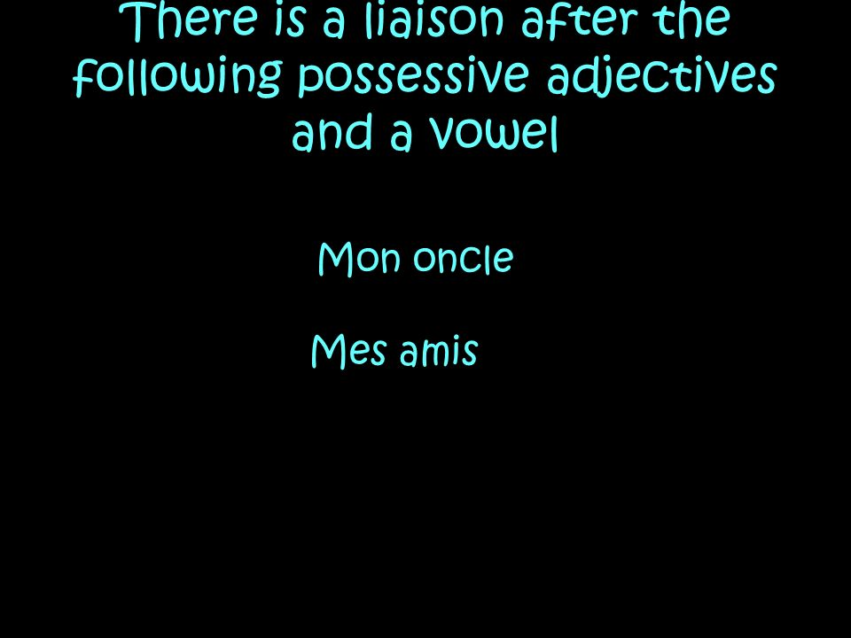 There is a liaison after the following possessive adjectives and a vowel Mon oncle Mes amis