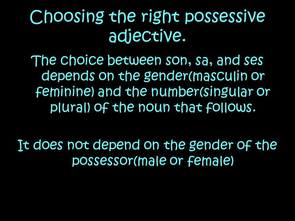 Choosing the right possessive adjective. The choice between son, sa, and ses depends on the gender(masculin or feminine) and the number(singular or pl