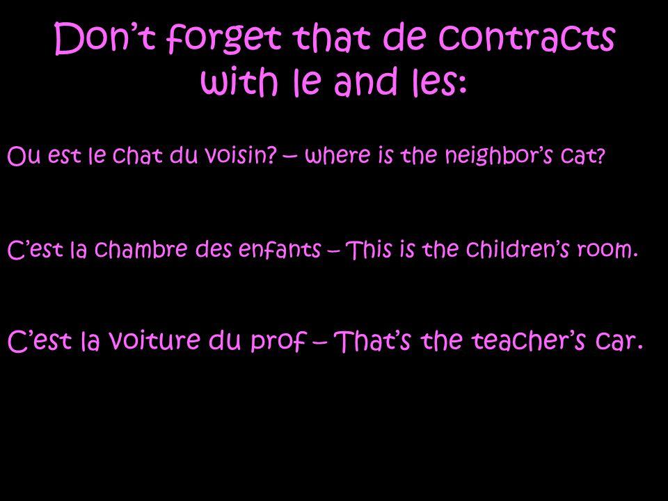 Dont forget that de contracts with le and les: Ou est le chat du voisin ? – where is the neighbors cat? Cest la chambre des enfants – This is the chil