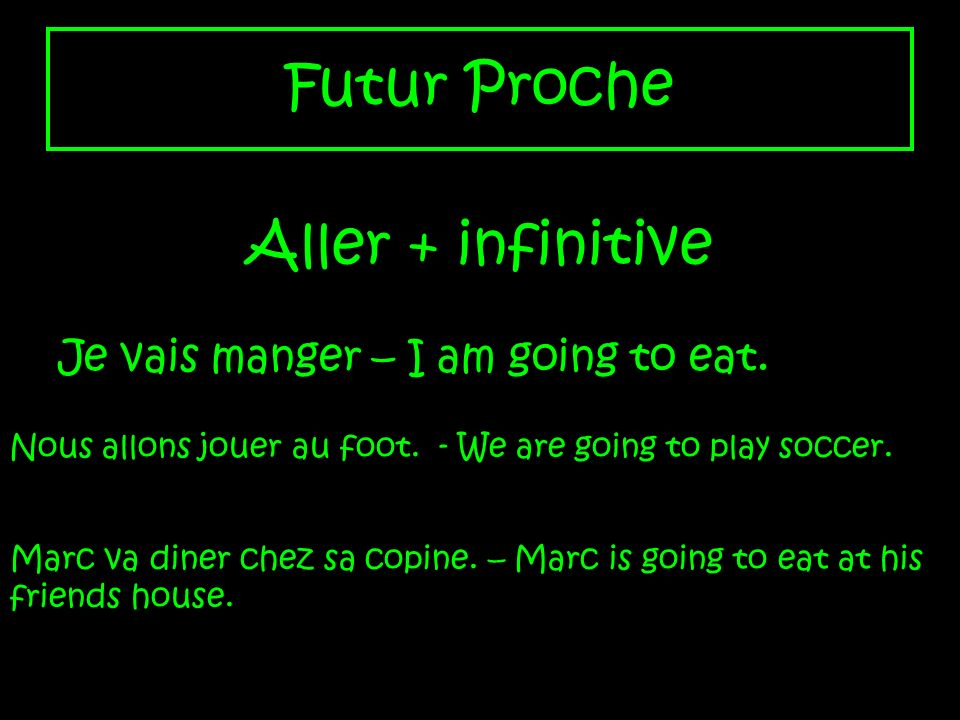 Futur Proche Aller + infinitive Je vais manger – I am going to eat. Nous allons jouer au foot. - We are going to play soccer. Marc va diner chez sa co