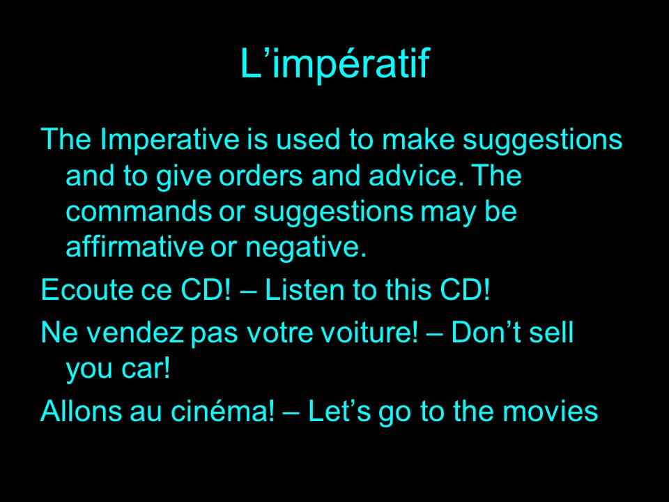 Limpératif The Imperative is used to make suggestions and to give orders and advice. The commands or suggestions may be affirmative or negative. Ecout