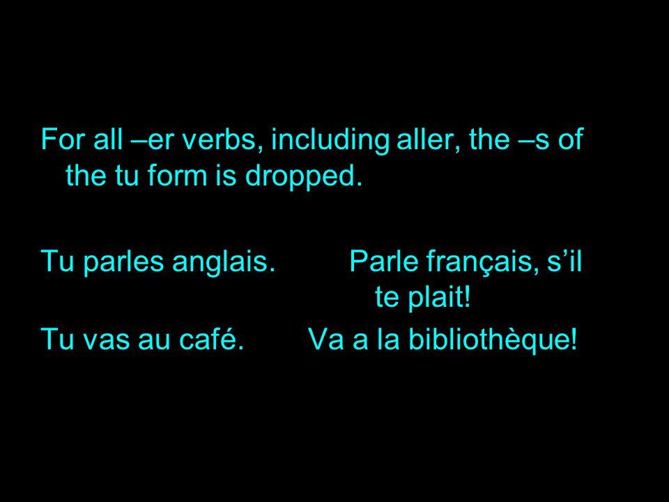 For all –er verbs, including aller, the –s of the tu form is dropped. Tu parles anglais. Parle français, sil te plait! Tu vas au café.Va a la biblioth