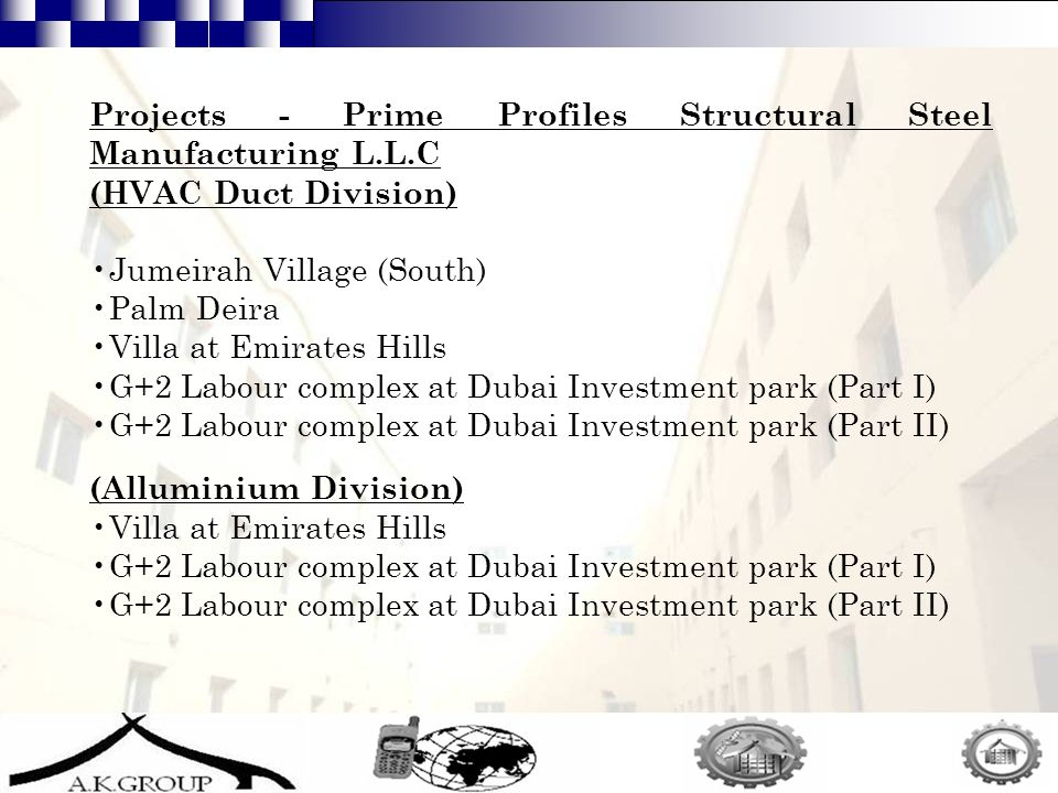 12 Projects - Prime Profiles Structural Steel Manufacturing L.L.C (HVAC Duct Division) Jumeirah Village (South) Palm Deira Villa at Emirates Hills G+2 Labour complex at Dubai Investment park (Part I) G+2 Labour complex at Dubai Investment park (Part II) (Alluminium Division) Villa at Emirates Hills G+2 Labour complex at Dubai Investment park (Part I) G+2 Labour complex at Dubai Investment park (Part II)
