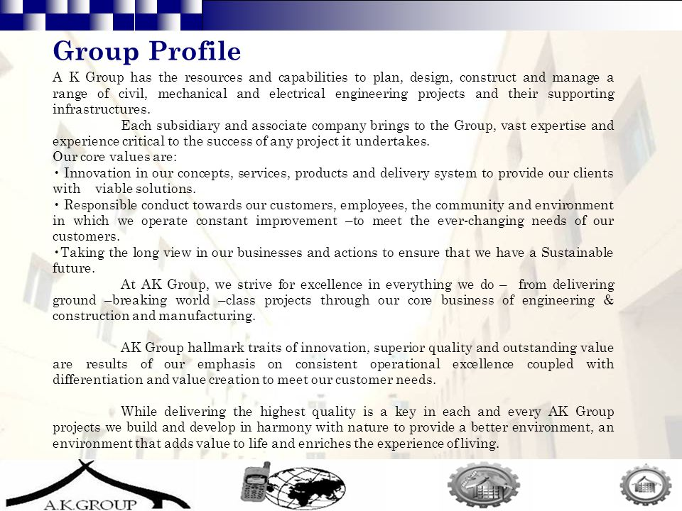2 Group Profile A K Group has the resources and capabilities to plan, design, construct and manage a range of civil, mechanical and electrical engineering projects and their supporting infrastructures.