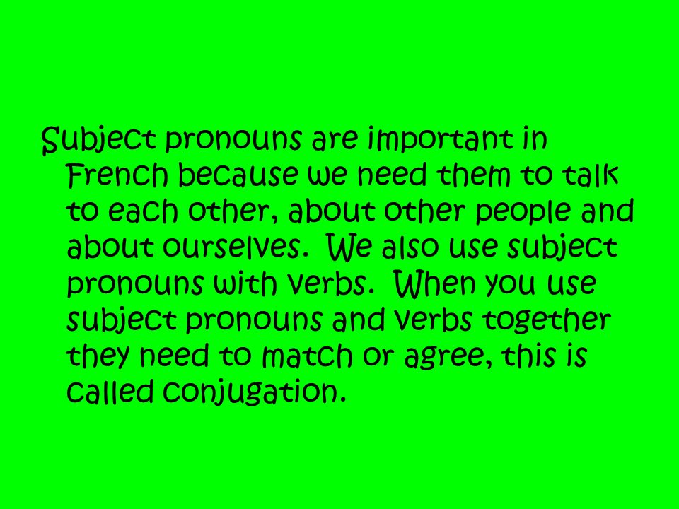 Subject pronouns are important in French because we need them to talk to each other, about other people and about ourselves. We also use subject prono