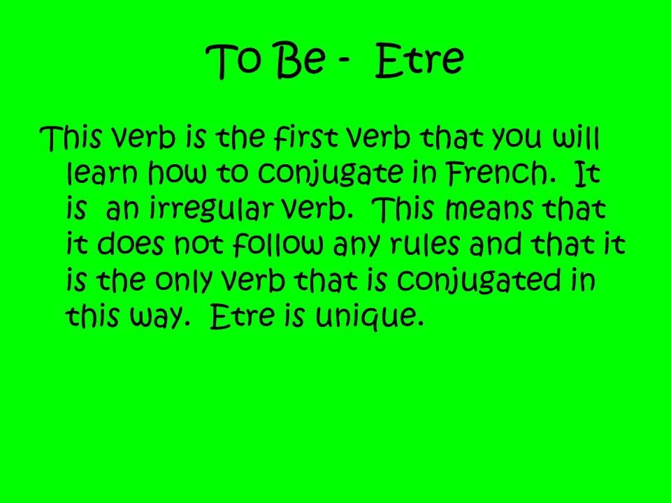 To Be - Etre This verb is the first verb that you will learn how to conjugate in French. It is an irregular verb. This means that it does not follow a