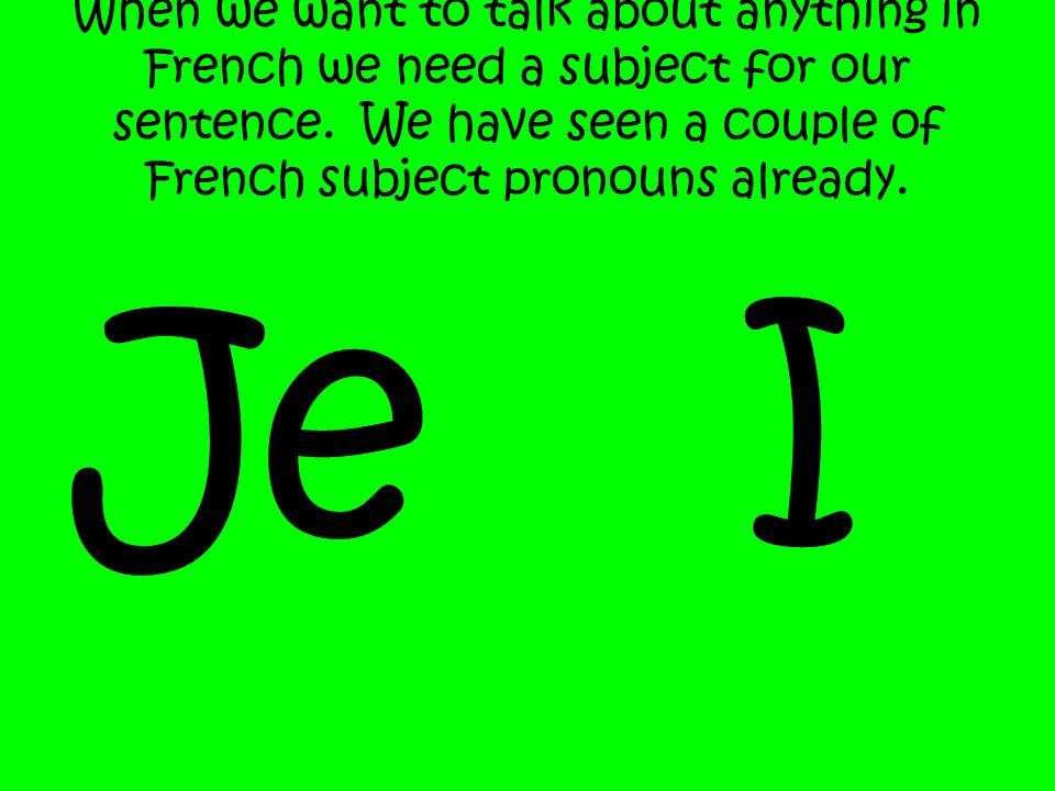 When we want to talk about anything in French we need a subject for our sentence. We have seen a couple of French subject pronouns already. Je I