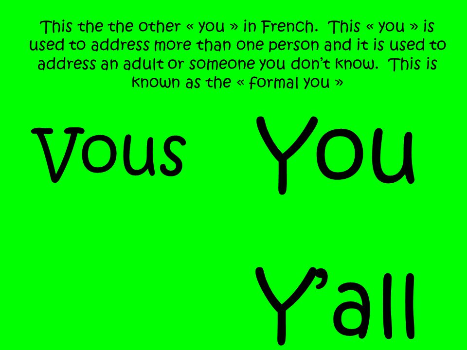 Vous You Yall This the the other « you » in French. This « you » is used to address more than one person and it is used to address an adult or someone