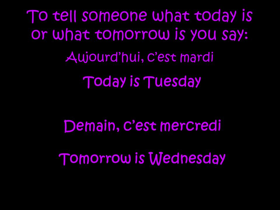 To tell someone what today is or what tomorrow is you say: Aujourdhui, cest mardi Today is Tuesday Demain, cest mercredi Tomorrow is Wednesday