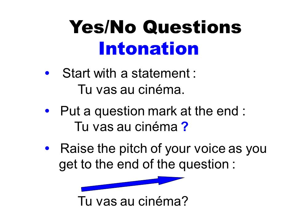 Yes/No Questions Intonation Start with a statement : Tu vas au cinéma. Put a question mark at the end : Tu vas au cinéma ? Raise the pitch of your voi