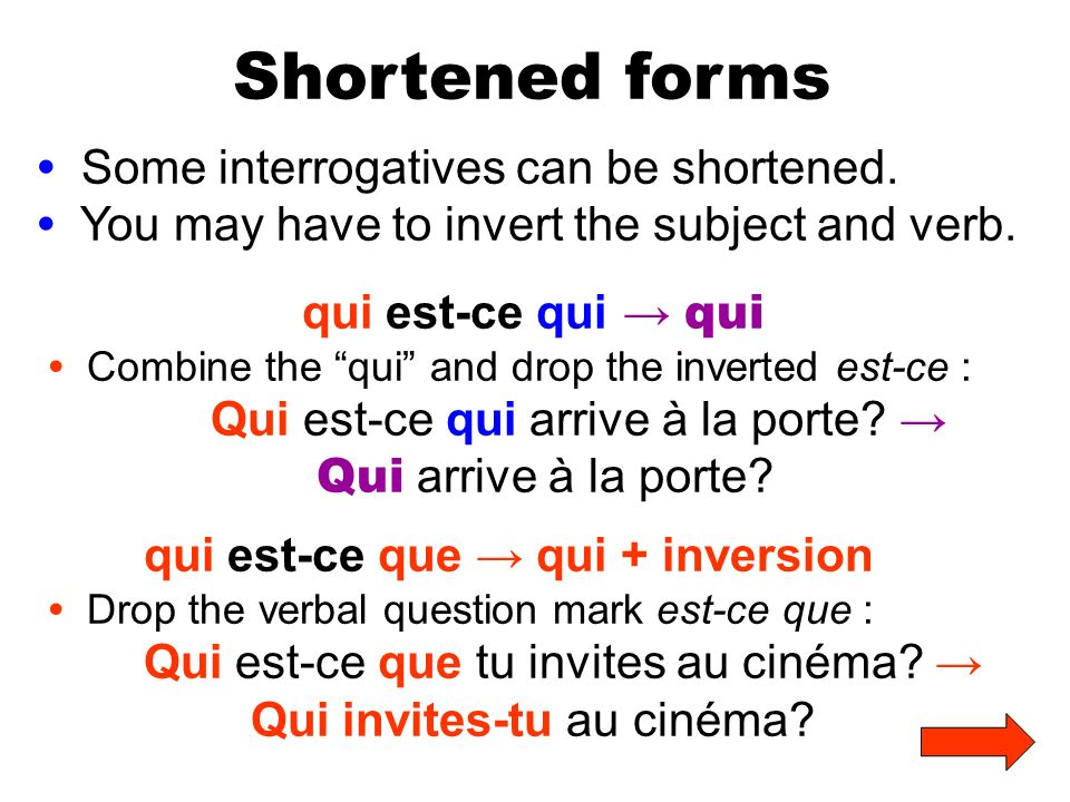 Shortened forms Some interrogatives can be shortened. You may have to invert the subject and verb. qui est-ce qui qui Combine the qui and drop the inv