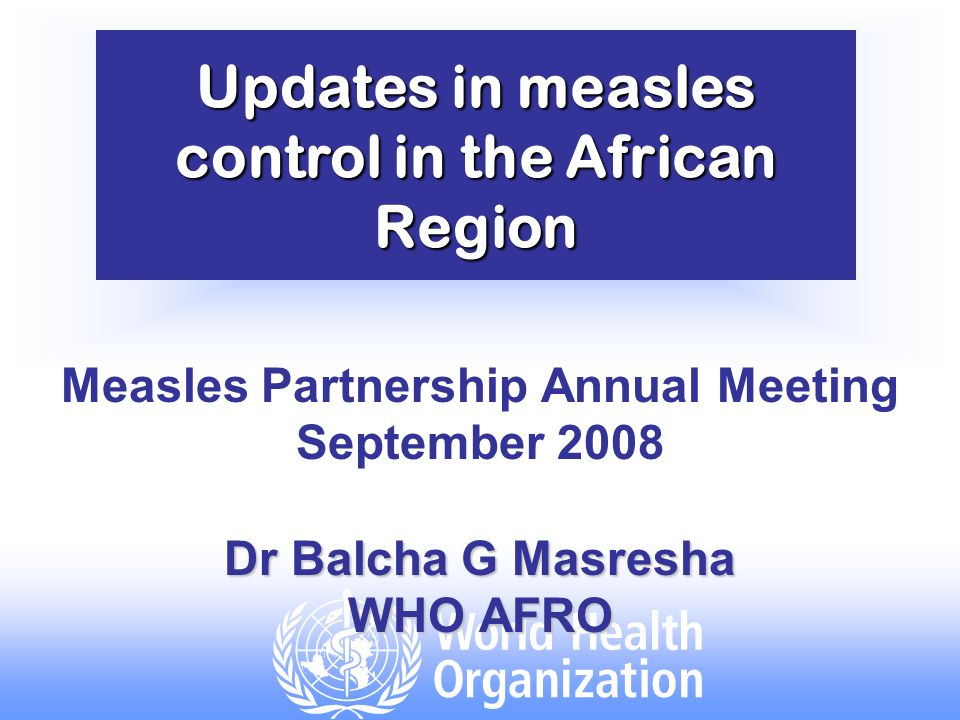 Bureau Régional de lOMS pour lAfrique /WHO Regional\Office for Africa … continued Measles surveillance performance: Non-measles febrile rash illness rate of >2.0 cases per 100,000 population per year; 1 suspected measles case investigated with blood specimens in at least 80% of districts per year; and Routine district reporting from 100% of districts.