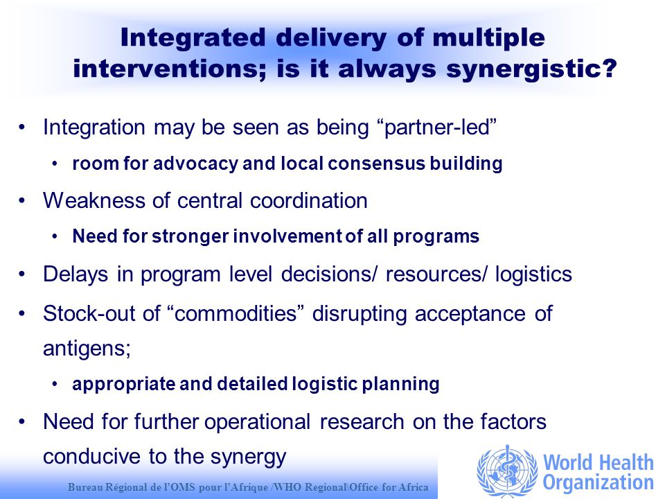 Bureau Régional de lOMS pour lAfrique /WHO Regional\Office for Africa Integrated delivery of multiple interventions; is it always synergistic? Integra