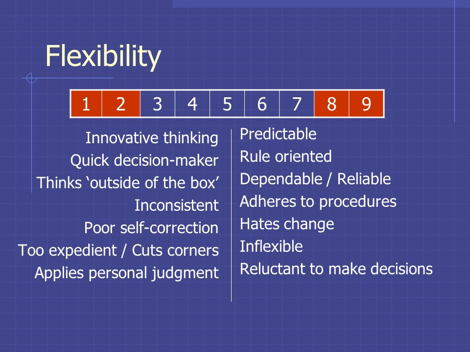 Flexibility Extent to which actions are based on precedent, rules, policies Flexibility regarding change How much structure is required Degree of reli