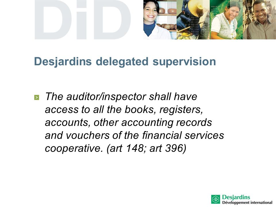 Desjardins delegated supervision The auditor/inspector shall have access to all the books, registers, accounts, other accounting records and vouchers of the financial services cooperative.