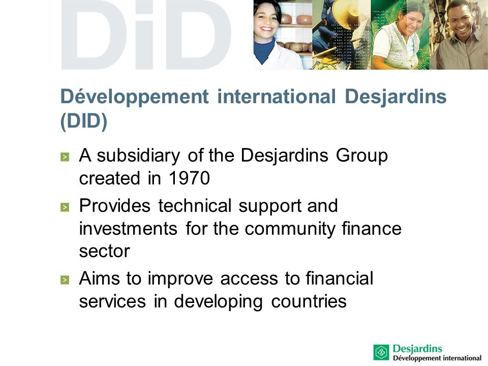 Développement international Desjardins (DID) A subsidiary of the Desjardins Group created in 1970 Provides technical support and investments for the community finance sector Aims to improve access to financial services in developing countries
