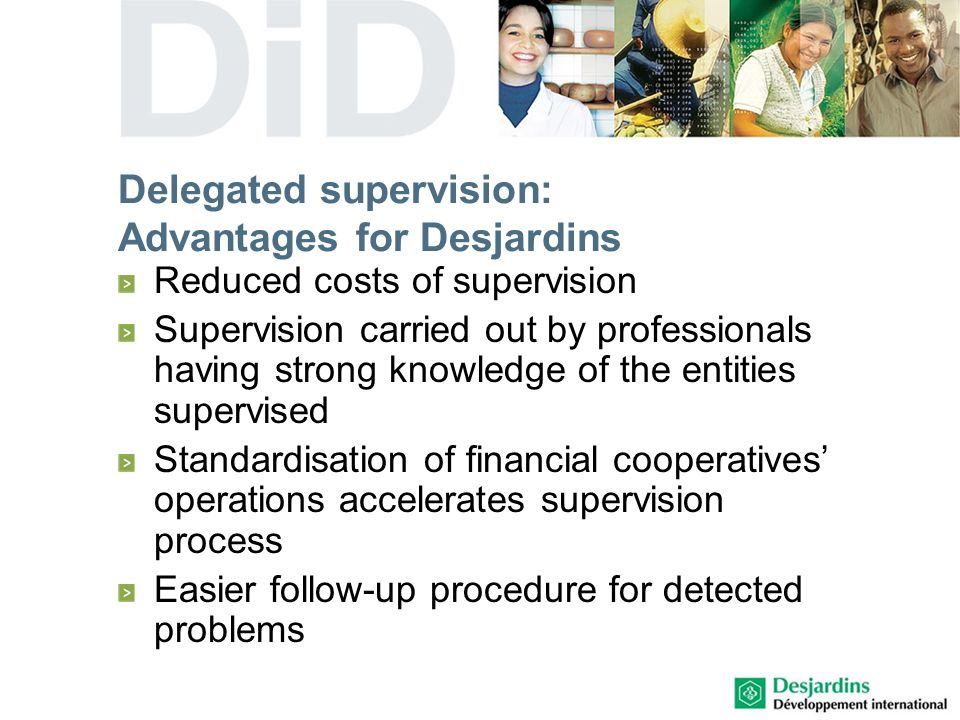 Delegated supervision: Advantages for Desjardins Reduced costs of supervision Supervision carried out by professionals having strong knowledge of the entities supervised Standardisation of financial cooperatives operations accelerates supervision process Easier follow-up procedure for detected problems