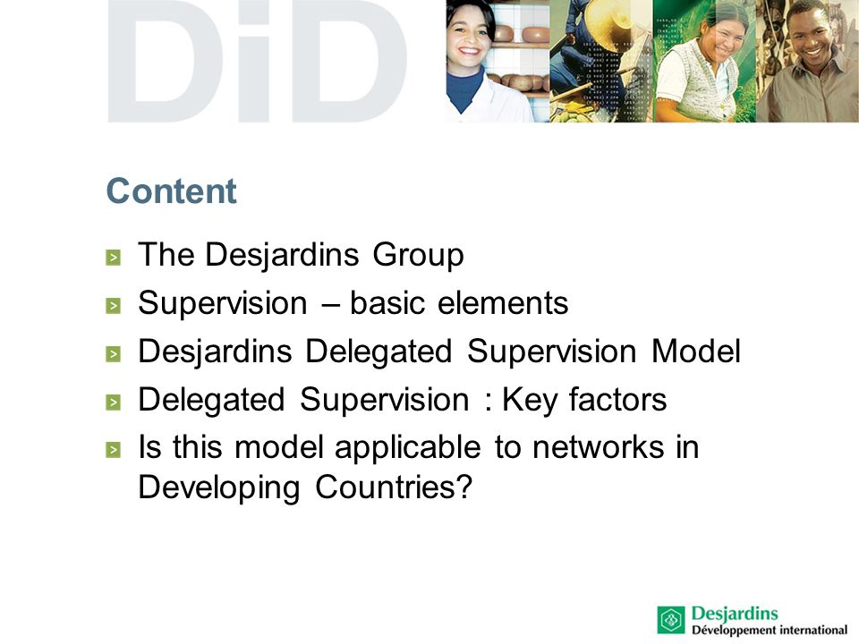 Desjardins delegated supervision Relies on a very sophisticated approach by the BSSFD: developed over years of experiences drawing on the high level of integration of the Desjardins network State-of-the-art supervision instrumentation (eg: alert system of detection of risks)
