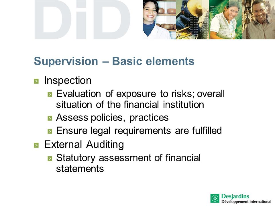 Inspection Evaluation of exposure to risks; overall situation of the financial institution Assess policies, practices Ensure legal requirements are fulfilled External Auditing Statutory assessment of financial statements