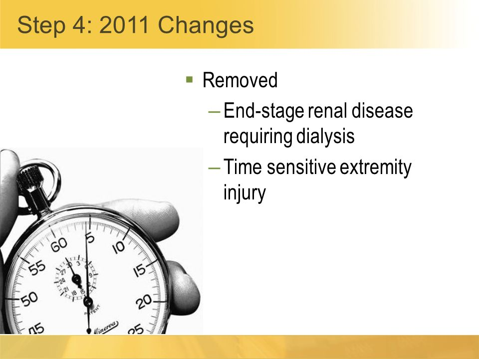 Removed – End-stage renal disease requiring dialysis – Time sensitive extremity injury Step 4: 2011 Changes