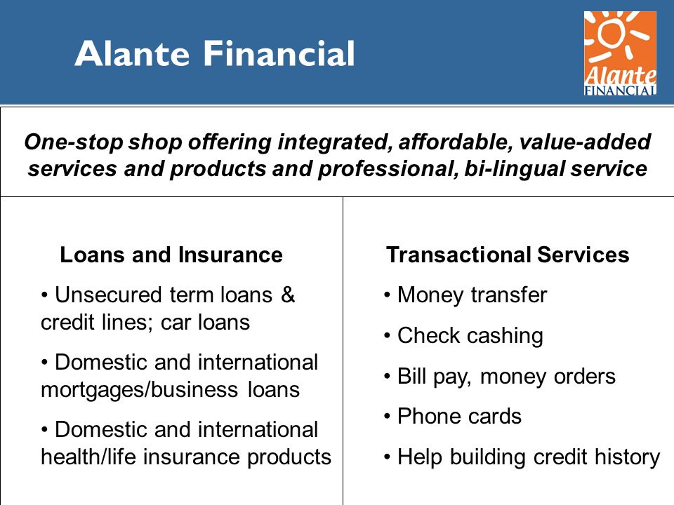 Alante Financial Transactional Services Money transfer Check cashing Bill pay, money orders Phone cards Help building credit history Loans and Insuran