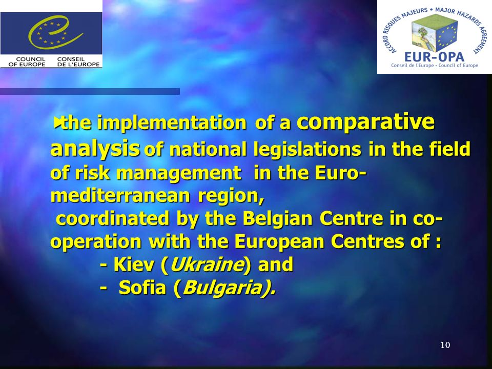 10 the implementation of a comparative analysis of national legislations in the field of risk management in the Euro- mediterranean region, coordinated by the Belgian Centre in co- operation with the European Centres of : - Kiev (Ukraine) and - Sofia (Bulgaria).