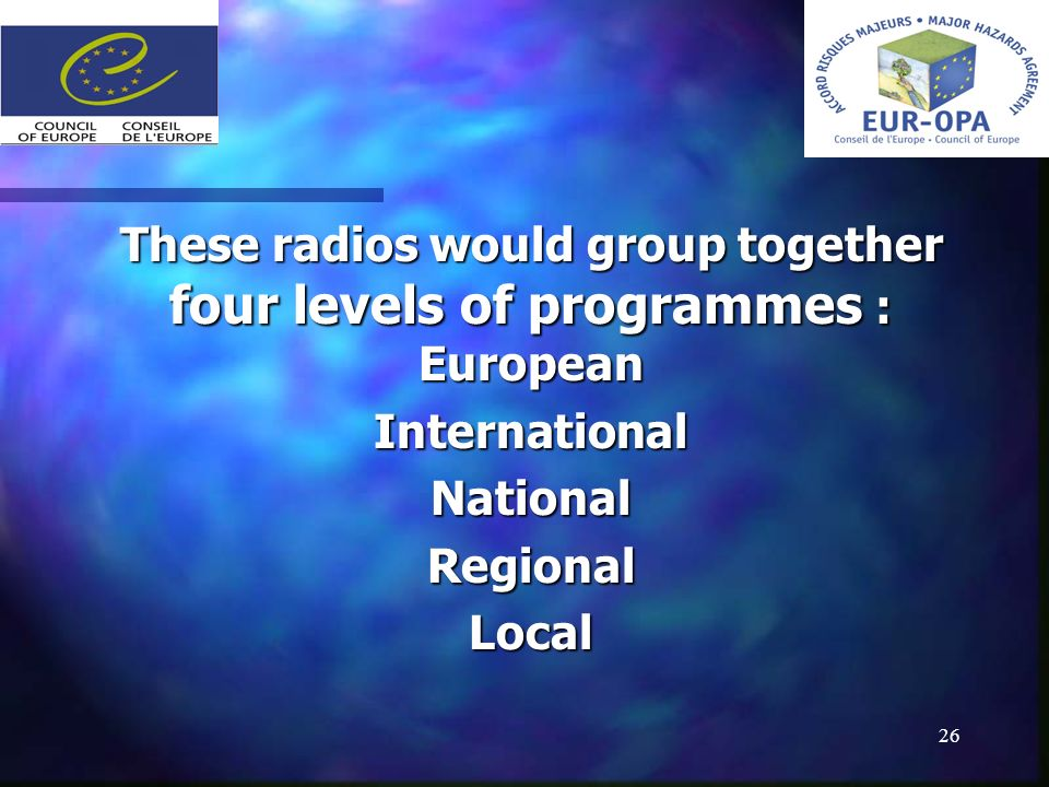 26 These radios would group together four levels of programmes : European InternationalNationalRegionalLocal