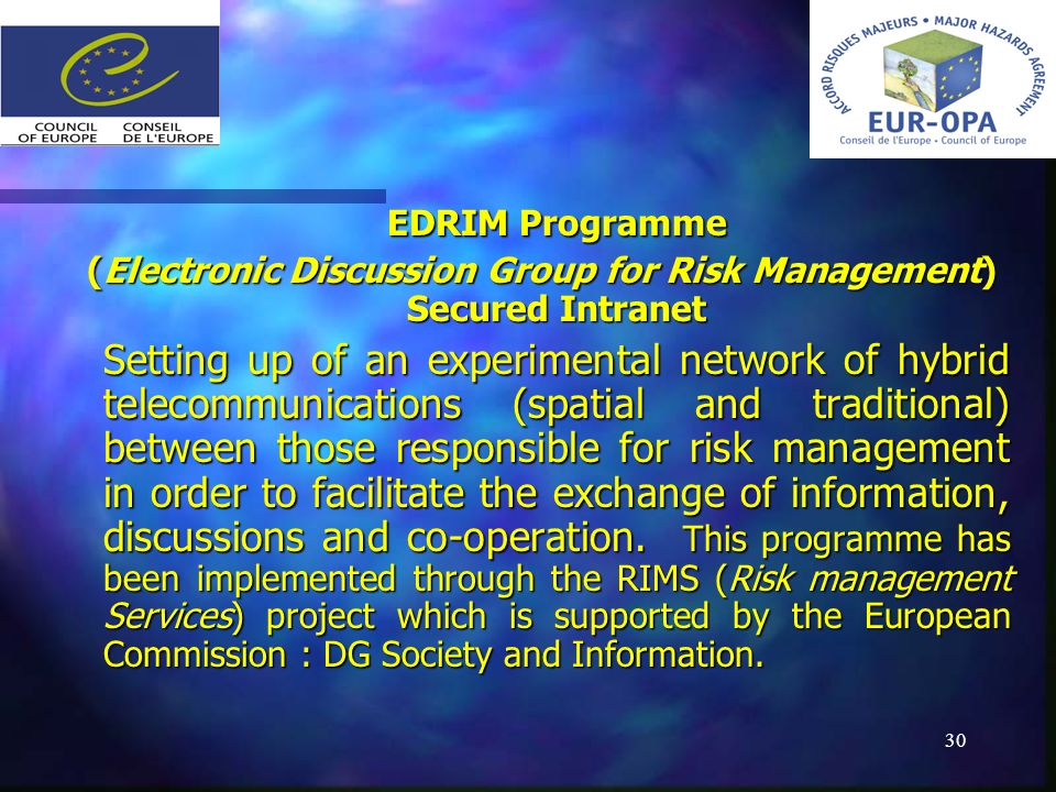 30 EDRIM Programme EDRIM Programme (Electronic Discussion Group for Risk Management) Secured Intranet (Electronic Discussion Group for Risk Management) Secured Intranet Setting up of an experimental network of hybrid telecommunications (spatial and traditional) between those responsible for risk management in order to facilitate the exchange of information, discussions and co-operation.