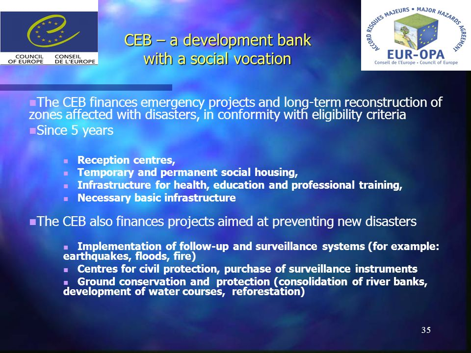 35 The CEB finances emergency projects and long-term reconstruction of zones affected with disasters, in conformity with eligibility criteria Since 5 years Reception centres, Temporary and permanent social housing, Infrastructure for health, education and professional training, Necessary basic infrastructure The CEB also finances projects aimed at preventing new disasters Implementation of follow-up and surveillance systems (for example: earthquakes, floods, fire) Centres for civil protection, purchase of surveillance instruments Ground conservation and protection (consolidation of river banks, development of water courses, reforestation) CEB – a development bank with a social vocation