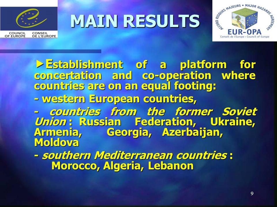 9 MAIN RESULTS MAIN RESULTS E stablishment of a platform for concertation and co-operation where countries are on an equal footing: E stablishment of a platform for concertation and co-operation where countries are on an equal footing: - western European countries, - countries from the former Soviet Union : Russian Federation, Ukraine, Armenia, Georgia, Azerbaijan, Moldova - southern Mediterranean countries : Morocco, Algeria, Lebanon
