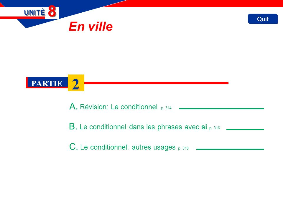 Quit En ville A. Révision: Le conditionnel p. 314 UNITÉ 8 8 B. Le conditionnel dans les phrases avec si p. 316 C. Le conditionnel: autres usages p. 31
