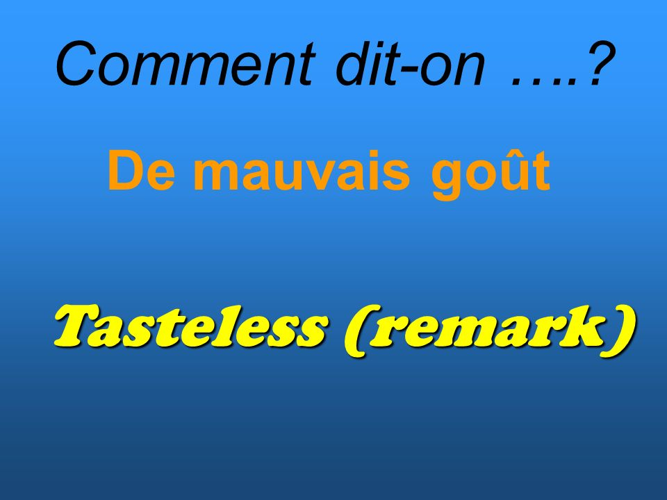 Comment dit-on …. De mauvais goût Tasteless (remark)