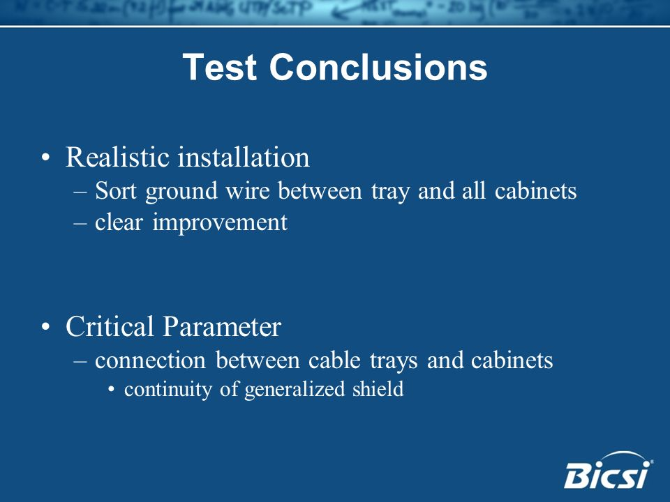 Test Conclusions Realistic installation –Sort ground wire between tray and all cabinets –clear improvement Critical Parameter –connection between cabl
