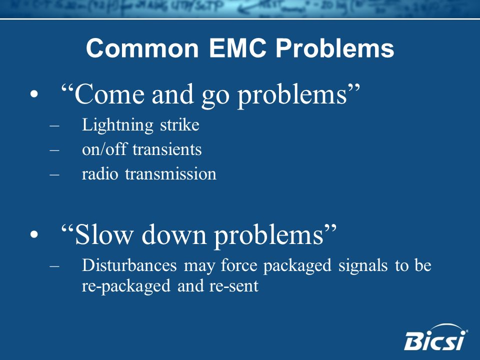 Common EMC Problems Come and go problems –Lightning strike –on/off transients –radio transmission Slow down problems –Disturbances may force packaged