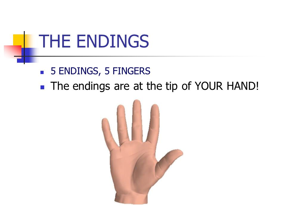 THE ENDINGS 5 ENDINGS, 5 FINGERS The endings are at the tip of YOUR HAND!