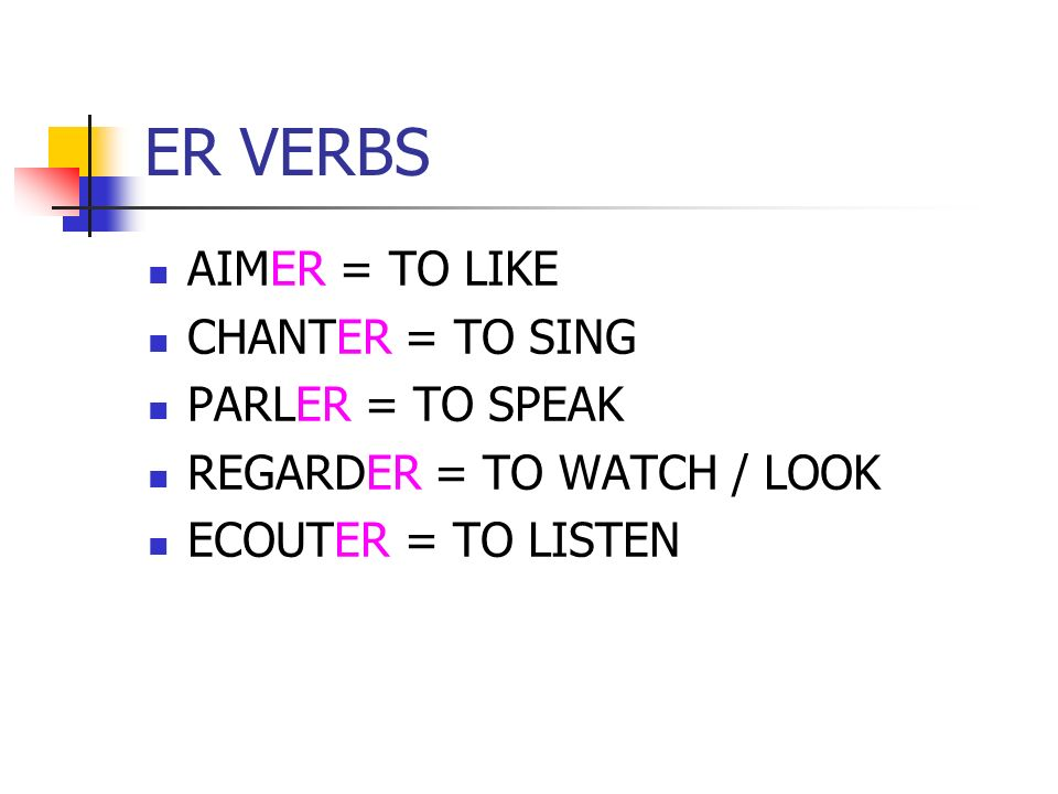 ER VERBS AIMER = TO LIKE CHANTER = TO SING PARLER = TO SPEAK REGARDER = TO WATCH / LOOK ECOUTER = TO LISTEN
