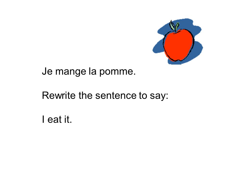 Je mange la pomme. Rewrite the sentence to say: I eat it.