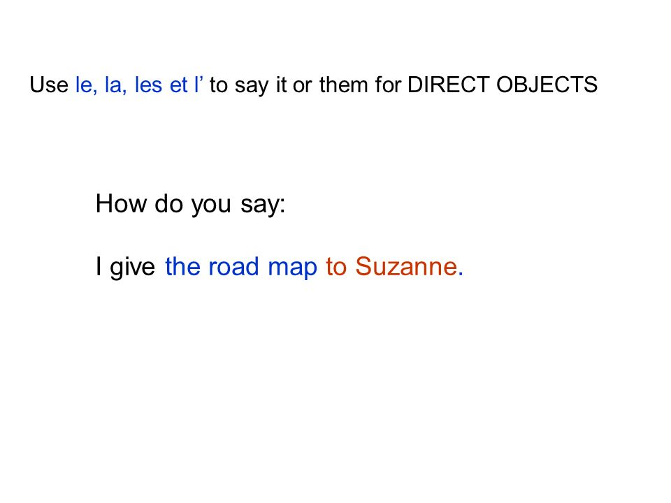 Use le, la, les et l to say it or them for DIRECT OBJECTS How do you say: I give the road map to Suzanne.