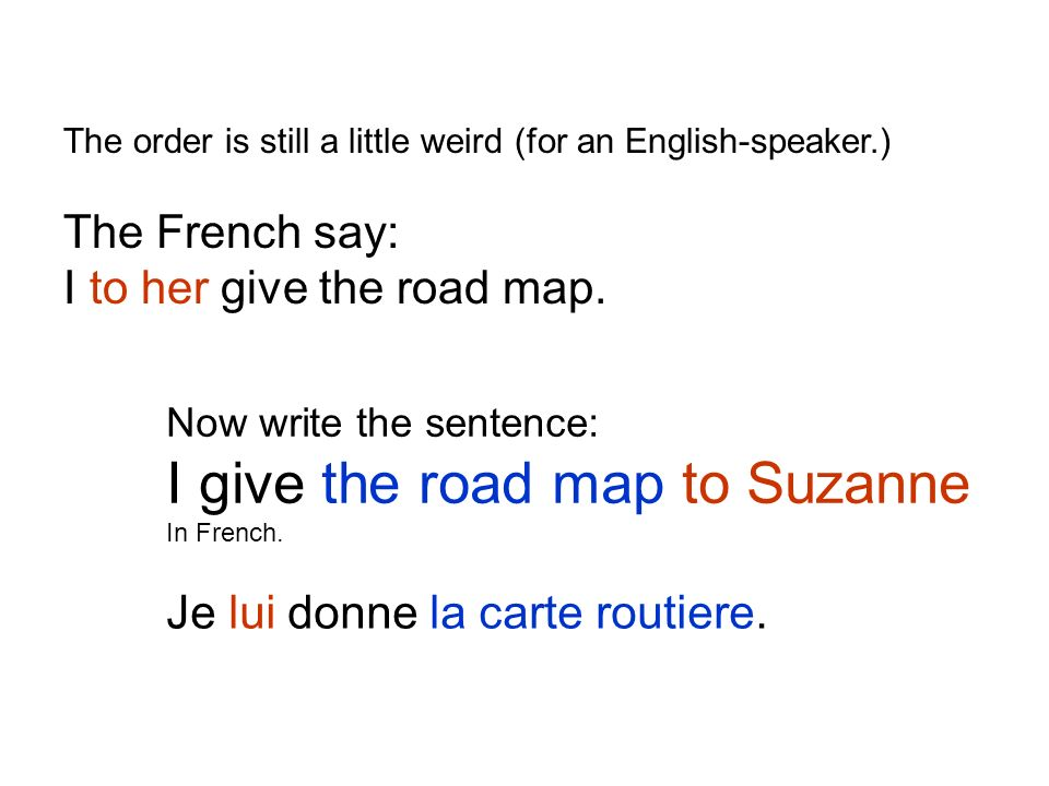 The order is still a little weird (for an English-speaker.) The French say: I to her give the road map.